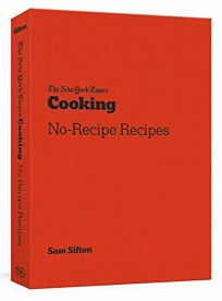The New York Times Cooking No-Recipe Recipes: A Cookbook