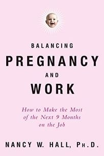 BALANCING PREGNANCY AND WORK: How to Make the Most of the Next 9 Months on the Job