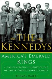 THE KENNEDYS: Americas Emerald Kings—A Five-Generation History of the Ultimate Irish-Catholic Family