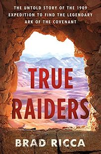 True Raiders: The Untold Story of the 1909 Expedition to Find the Legendary Ark of the Covenant