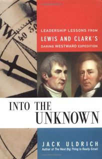 INTO THE UNKNOWN: Leadership Lessons from Lewis and Clarks Daring Westward Expedition