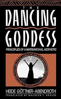 The Dancing Goddess: Principles of a Matriarchal Aesthetic