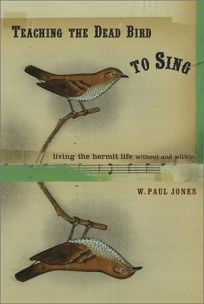 TEACHING A DEAD BIRD TO SING: Living the Hermit Life Without and Within