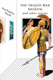 Fiction Book Review: The Trojan War Museum: And Other Stories by Ayse Papatya Bucak. Norton, $24.95 (216p) ISBN 978-1-324-00297-0