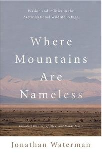 WHERE MOUNTAINS ARE NAMELESS: Passion and Politics in the Arctic National Wildlife Refuge