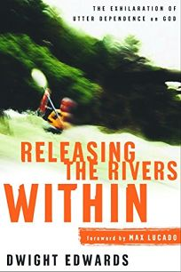 RELEASING THE RIVERS WITHIN: The Exhilaration of Utter Dependence on God
