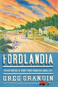 Fordlandia: The Rise and Fall of Henry Fords Forgotten Jungle City