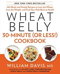 Wheat Belly 30-Minute or Less! Cookbook: 200 Quick and Simple Recipes to Lose the Wheat