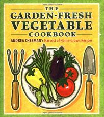The Garden-Fresh Vegetable Cookbook: Andrea Chesmans Bountiful Harvest of Home-Grown Recipes