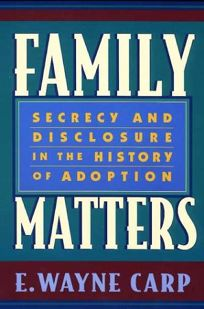 Family Matters: Secrecy and Disclosure in the History of Adoption