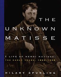 The Unknown Matisse: A Life of Henri Matisse: The Early Years