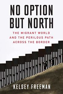No Option but North: The Migrant World and the Perilous Path Across the Border
