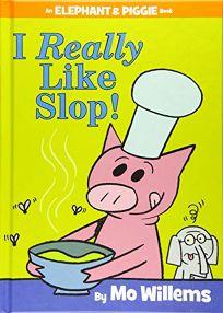 I Really Like Slop! an Elephant and Piggie Book