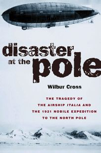 Disaster at the Pole: The Tragedy of the Airship Italia and the 1921 Nobile Expedition to the North Pole