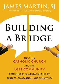 Building a Bridge: How the Catholic Church and the LGBT Community Can Enter into a Relationship of Respect