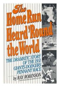 The Home Run Heard Round the World: The Dramatic Story of the 1951 Giants-Dodgers Pennant Race