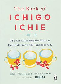 The Book of Ichigo Ichie: The Art of Making the Most of Every Moment
