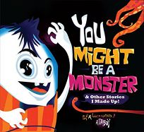 You Might Be a Monster and Other Stories I Made Up!