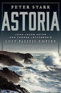 Astoria: Astor and Jeffersons Lost Pacific Empire