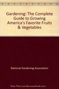 Gardening: The Complete Guide to Growing Americas Favorite Fruits & Vegetables