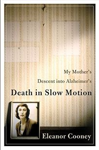 DEATH IN SLOW MOTION: My Mothers Descent into Alzheimers