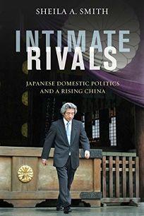 Intimate Rivals: Japanese Domestic Politics and a Rising China