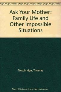 Ask Your Mother: Family Life and Other Impossible Situations