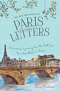 Paris Letters: One Woman's Journey from the Fast Lane to the Slow Stroll in Paris