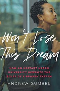 Won't Lose This Dream: How an Upstart Urban University Rewrote the Rules of a Broken System