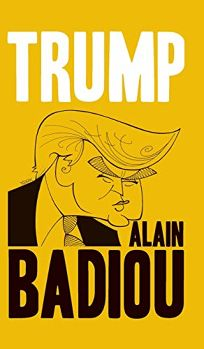 Nonfiction Book Review: Trump by Alain Badiou. Polity, $12.95 trade paper (68p) ISBN 978-1-5095-3607-8