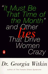 It Must Be That Time of the Month: And Other Lies That Drive Women Crazy