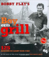 BOBBY FLAYS BOY GETS GRILL: 125 Reasons to Light Your Fire!