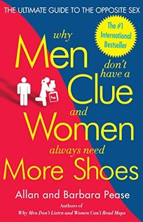 Why Men Dont Have a Clue and Women Always Need More Shoes: The Ultimate Guide to the Opposite Sex
