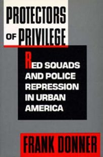 Protectors of Privilege: Red Squads and Police Repression in Urban America