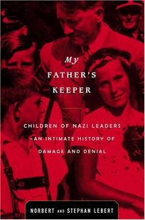 MY FATHERS KEEPER: Children of Nazi Leaders—An Intimate History of Damage and Denial