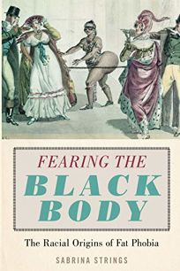 Nonfiction Book Review: Fearing the Black Body: The Racial Origins of Fat Phobia by Sabrina Strings. New York Univ, $28 (304p) ISBN 978-1-4798-8675-3