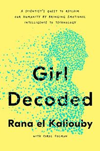 Girl Decoded: A Scientist's Quest to Reclaim Our Humanity by Bringing Emotional Intelligence to Technology