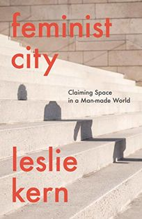 Feminist City: Claiming Space in the Man-Made World