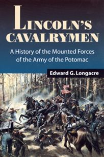 Lincolns Cavalrymen: A History of the Mounted Forces of the Army of the Potomac