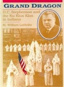 Grand Dragon: D.C. Stephenson and the Ku Klux Klan in Indiana