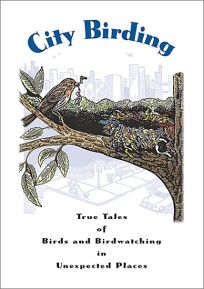 CITY BIRDING: True Tales of Birds and Birdwatching in Unexpected Places