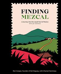 Finding Mezcal: A Journey into the Liquid Soul of Mexico with 40 Cocktails