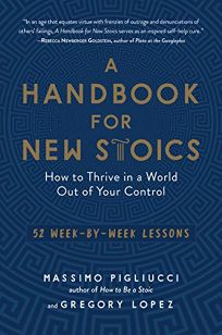 Nonfiction Book Review: A Handbook for New Stoics: How to Thrive in a World out of Your Control by Massimo Pigliucci and Gregory Lopez. The Experiment, $18.95 (336p) ISBN 978-1-61519-533-6