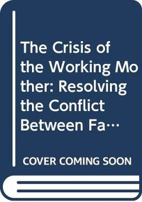 The Crisis of the Working Mother: Resolving the Conflict Between Family and Work