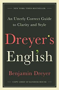 Nonfiction Book Review: Dreyer's English: An Utterly Correct Guide to Clarity and Style by Benjamin Dreyer. Random House, $25 (320p) ISBN 978-0-8129-9570-1