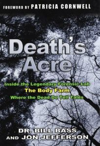DEATHS ACRE: Inside the Legendary Forensic Lab the Body Farm Where the Dead Do Tell Tales