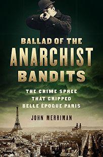 Ballad of the Anarchist Bandits: The Crime Spree That Gripped Belle Époque Paris