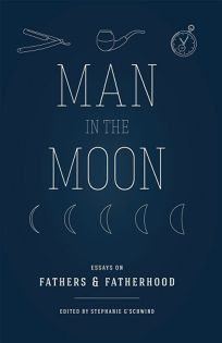 Man in the Moon: Essays on Fathers & Fatherhood