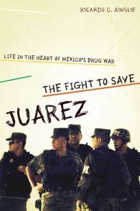 The Fight to Save Juarez: Life in the Heart of Mexico's Drug War