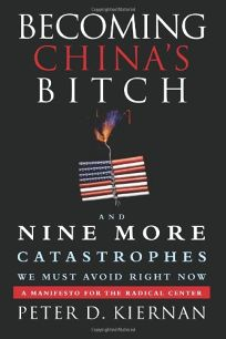 Becoming Chinas Bitch and Nine More Catastrophes We Must Avoid Right Now: A Manifesto for the Radical Center